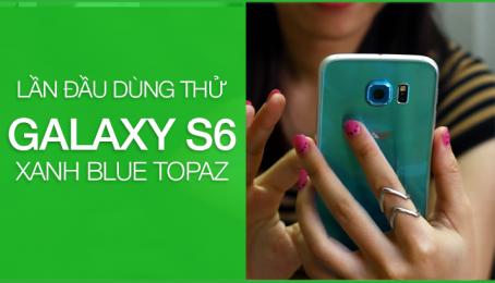 Lần đầu trải nghiệm Samsung S6 Blue Topaz