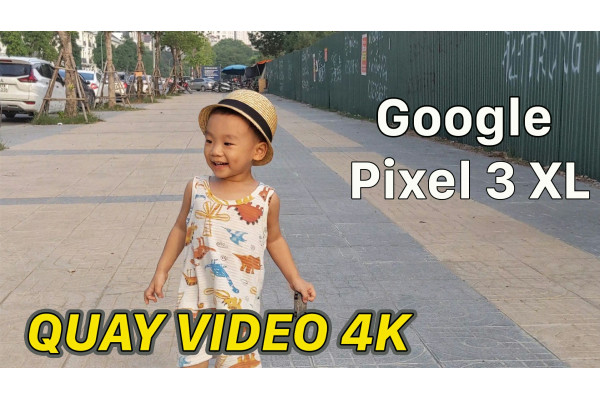 Test video 4K quay bằng Google Pixel 3 XL